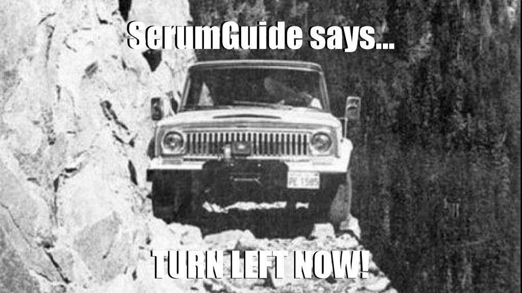 ScrumGuide says... ScrumGuide says... TURN LEFT...
