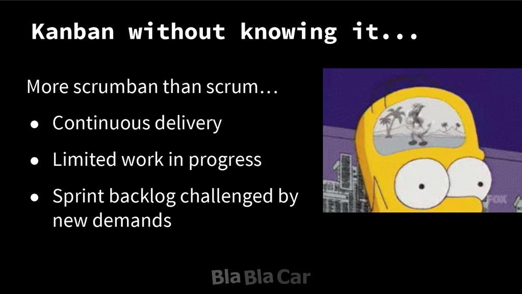 Kanban without knowing it... More scrumban than...