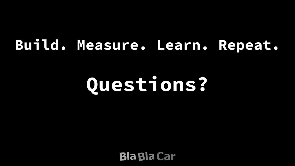Build. Measure. Learn. Repeat. Questions?