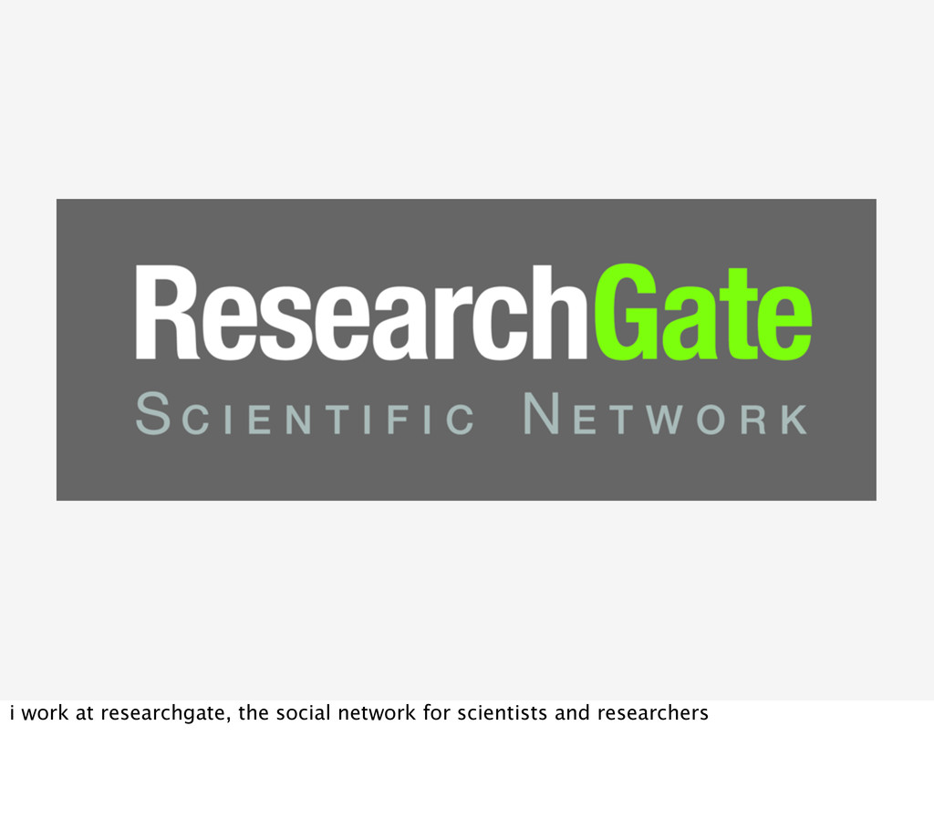 i work at researchgate, the social network for ...