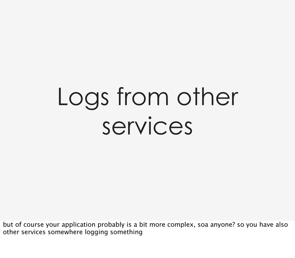 Logs from other services but of course your app...