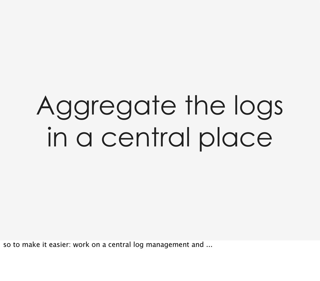 Aggregate the logs in a central place so to mak...