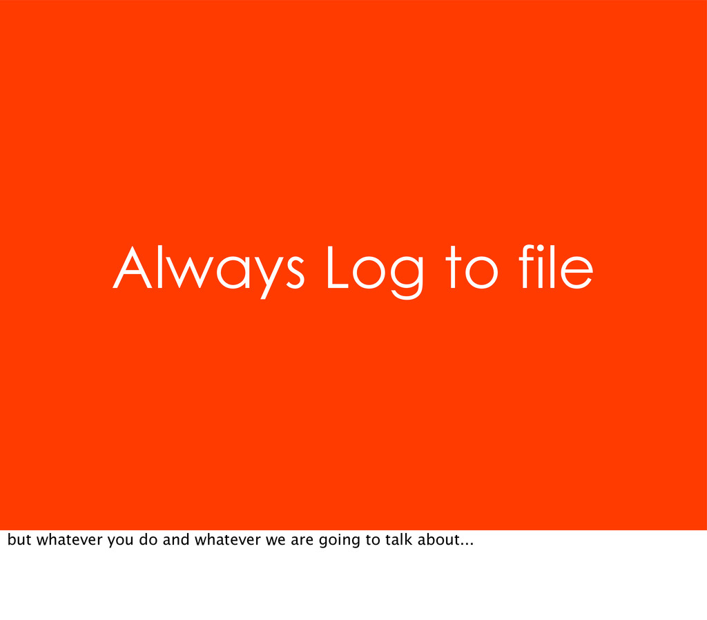 Always Log to file but whatever you do and what...