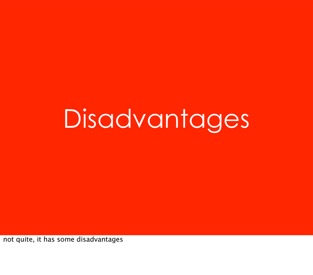 Disadvantages not quite, it has some disadvanta...
