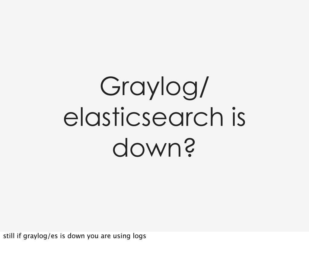 Graylog/ elasticsearch is down? still if graylo...