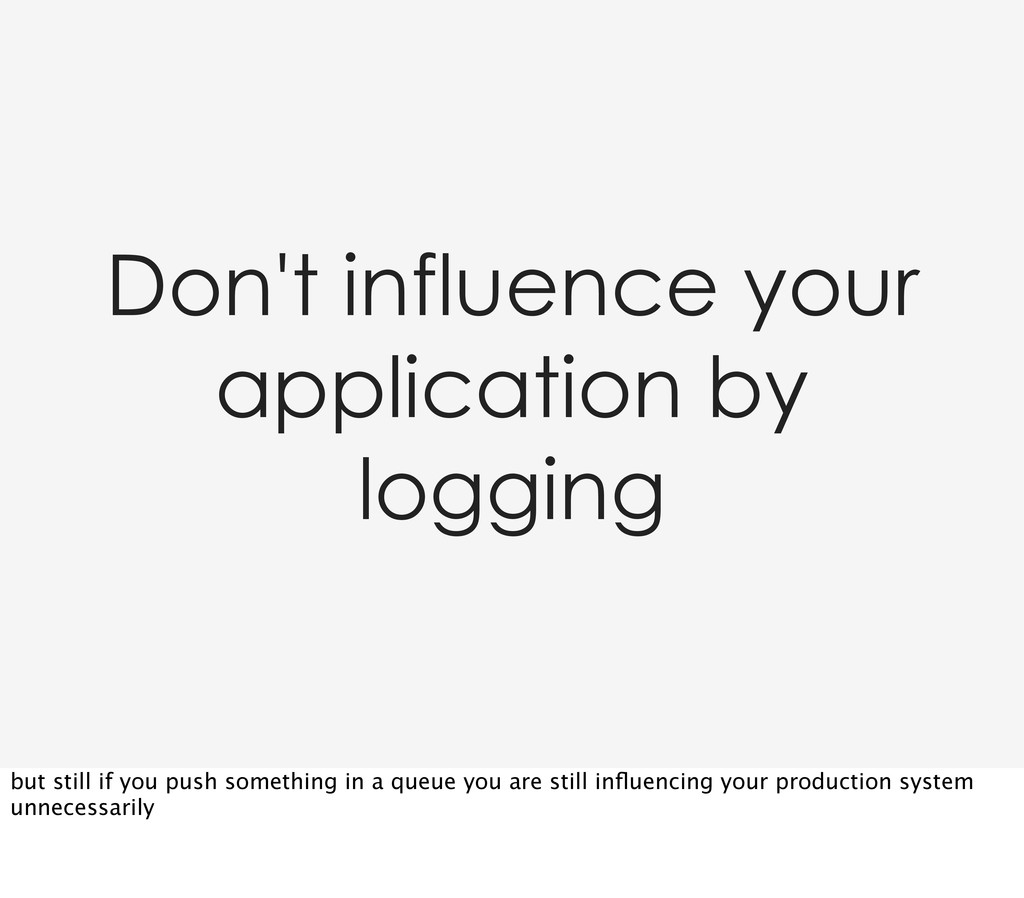 Don't influence your application by logging but...