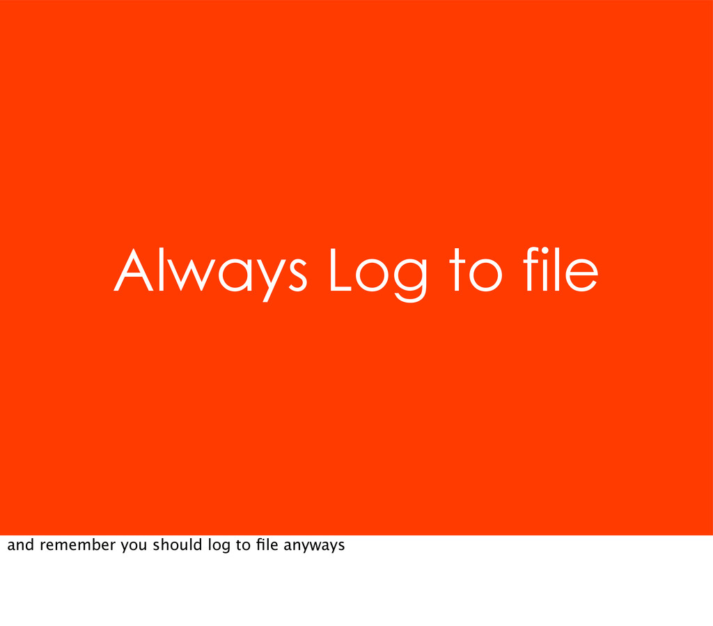 Always Log to file and remember you should log ...