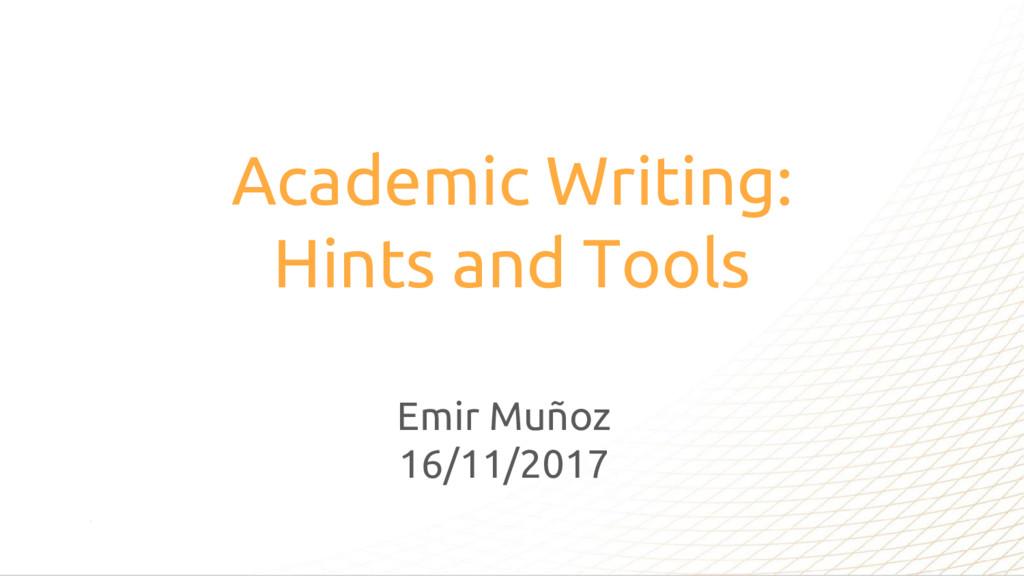 Academic Writing: Hints and Tools Emir Muñoz 16...