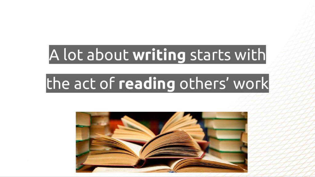 A lot about writing starts with the act of read...