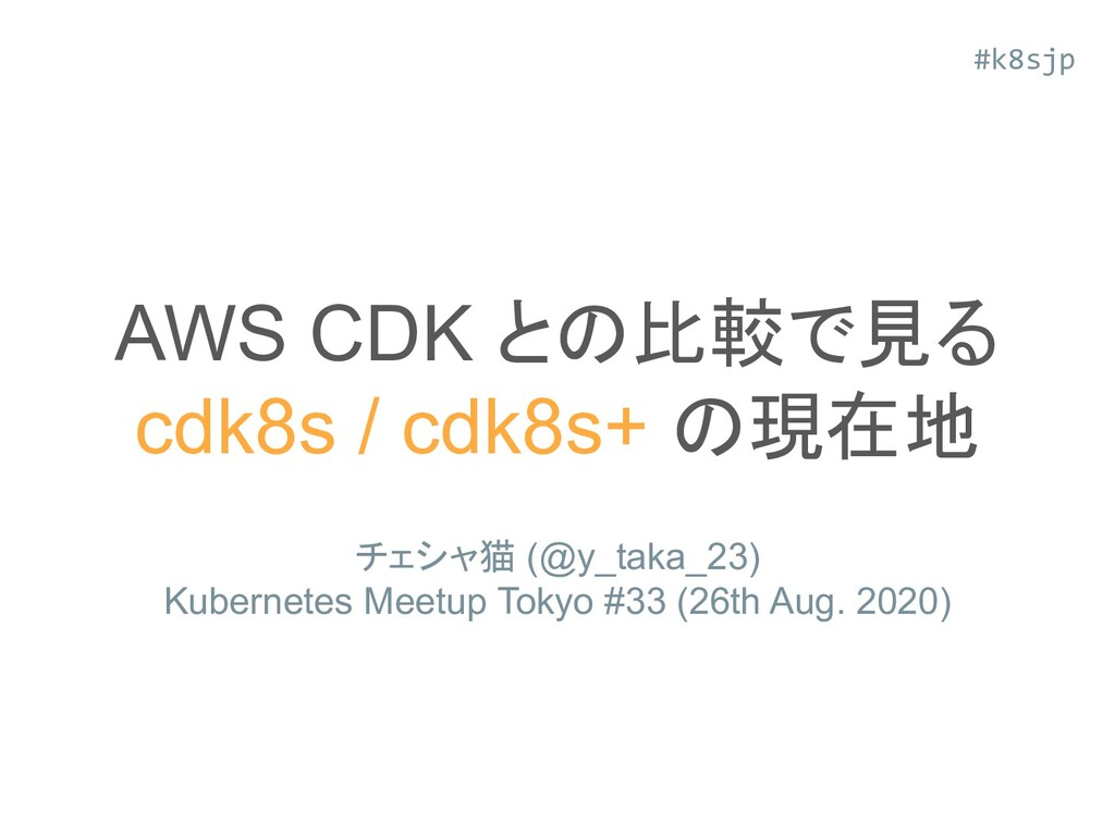 AWS CDK との比較で見る cdk8s / cdk8s+ の現在地 チェシャ猫 (@y_t...