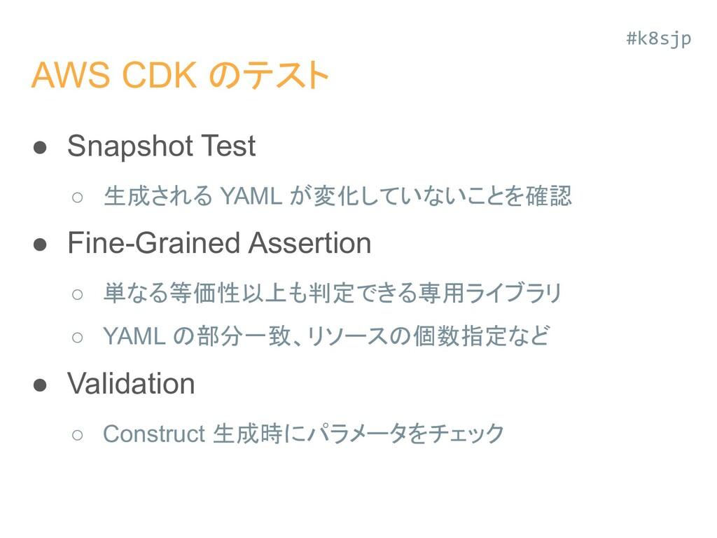 AWS CDK のテスト ● Snapshot Test ○ 生成される YAML が変化して...