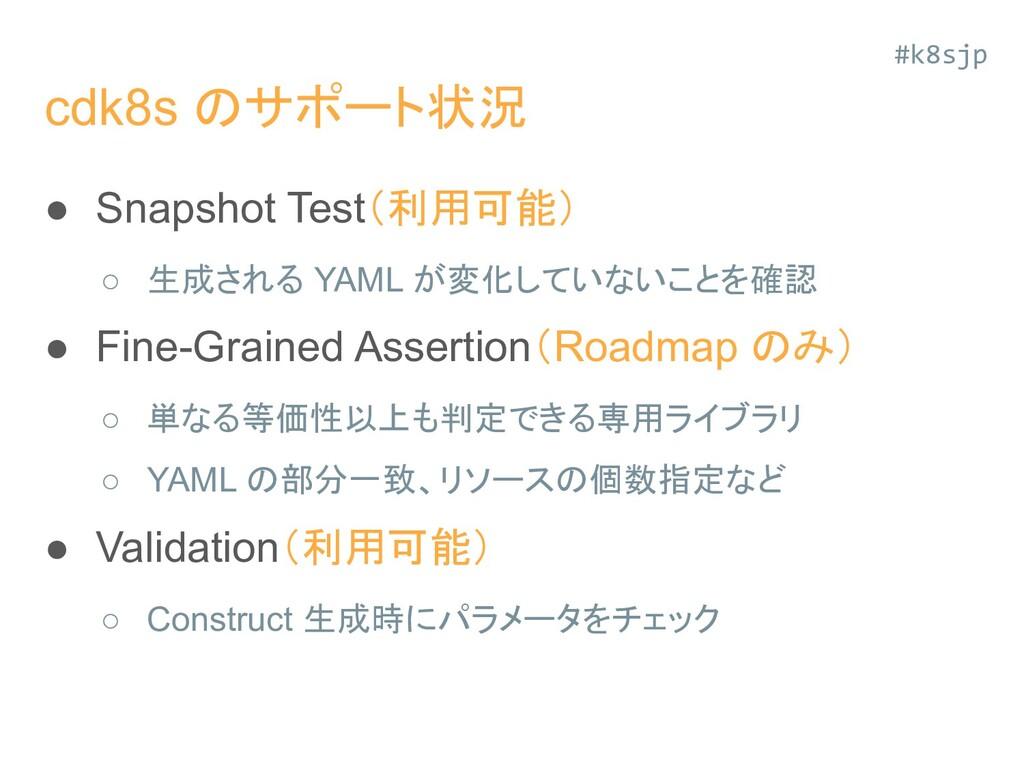 cdk8s のサポート状況 ● Snapshot Test(利用可能) ○ 生成される YAM...