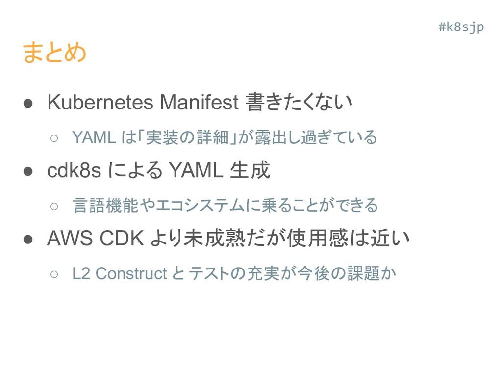まとめ ● Kubernetes Manifest 書きたくない ○ YAML は「実装の詳細...