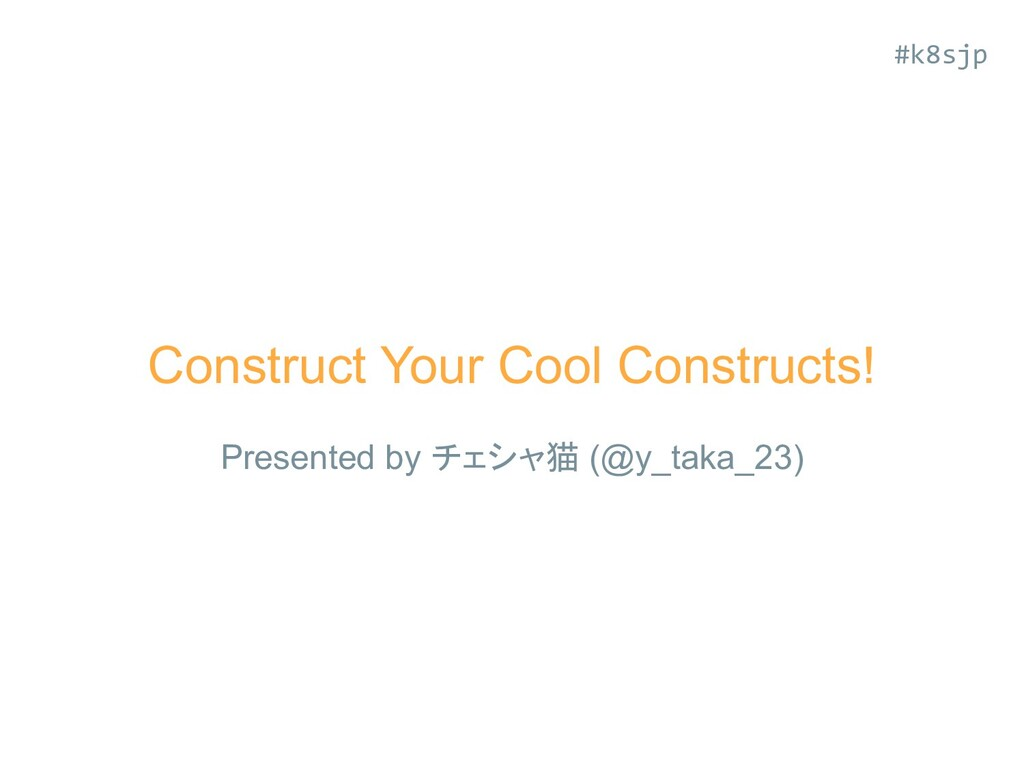 Construct Your Cool Constructs! Presented by チェ...