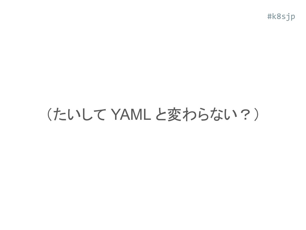 (たいして YAML と変わらない?) #k8sjp