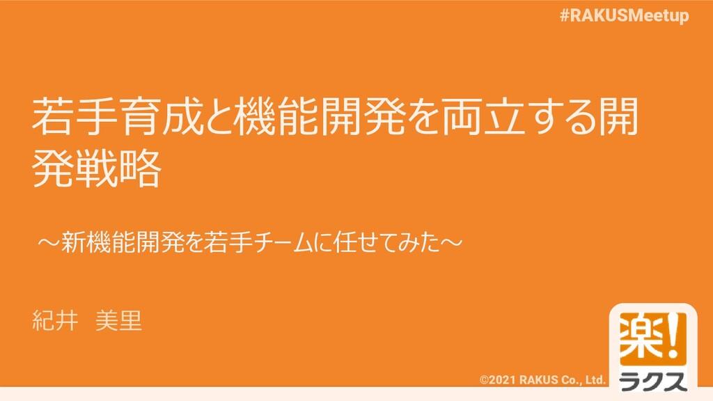 ©2021 RAKUS Co., Ltd. #RAKUSMeetup 若手育成と機能開発を両立...