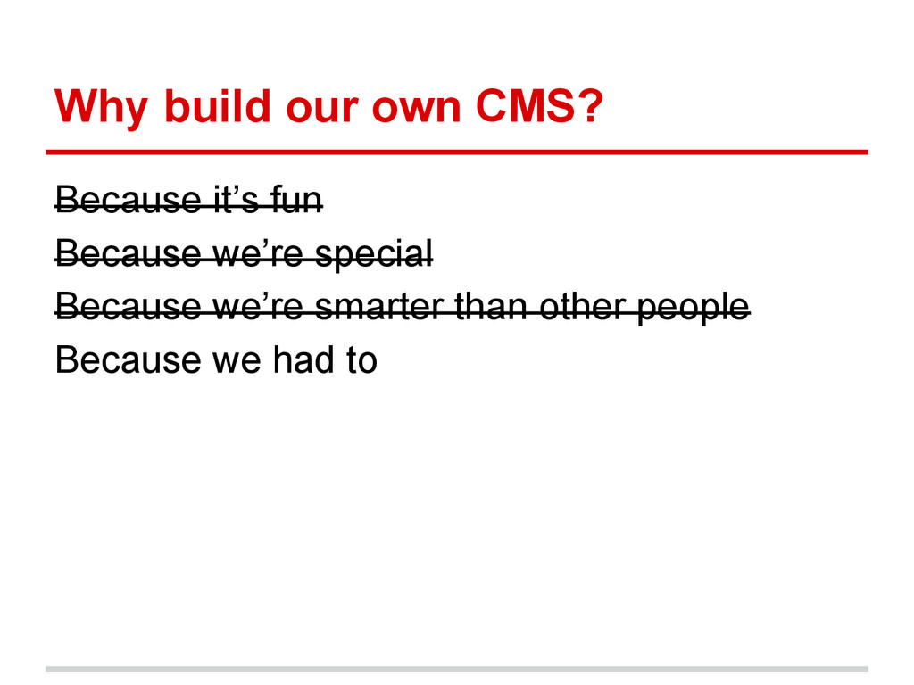 Why build our own CMS? Because it's fun Because...