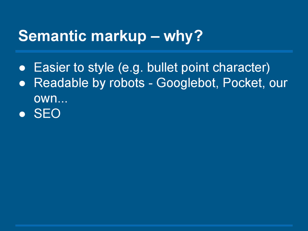 Semantic markup – why? ● Easier to style (e.g. ...