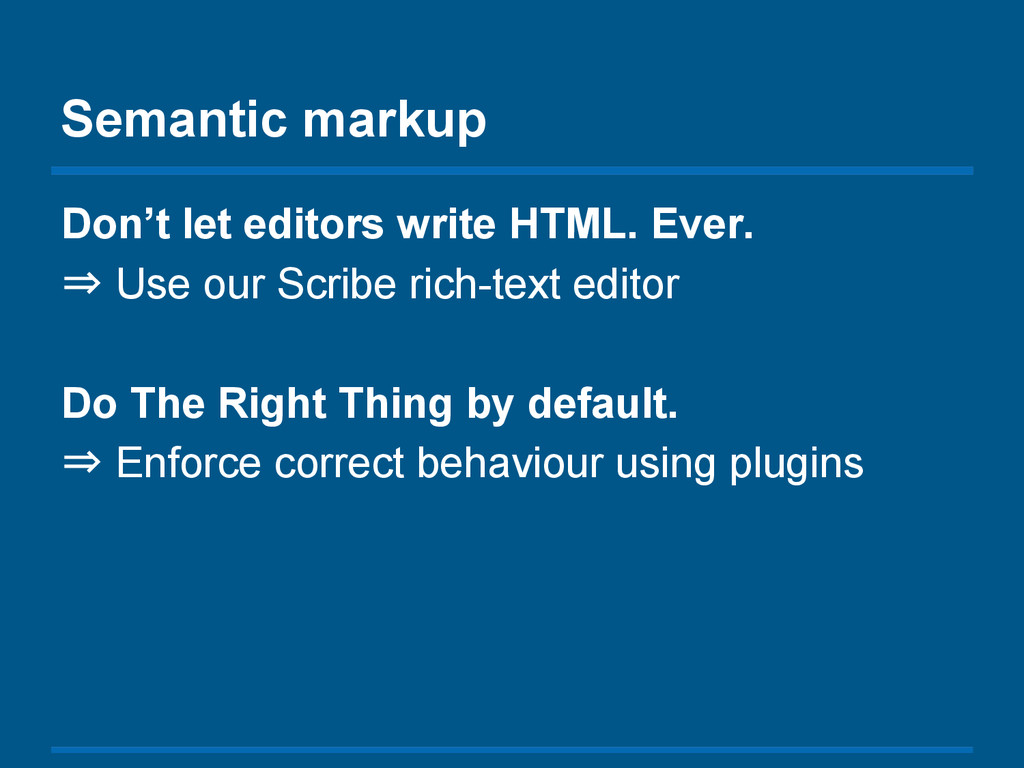 Semantic markup Don't let editors write HTML. E...