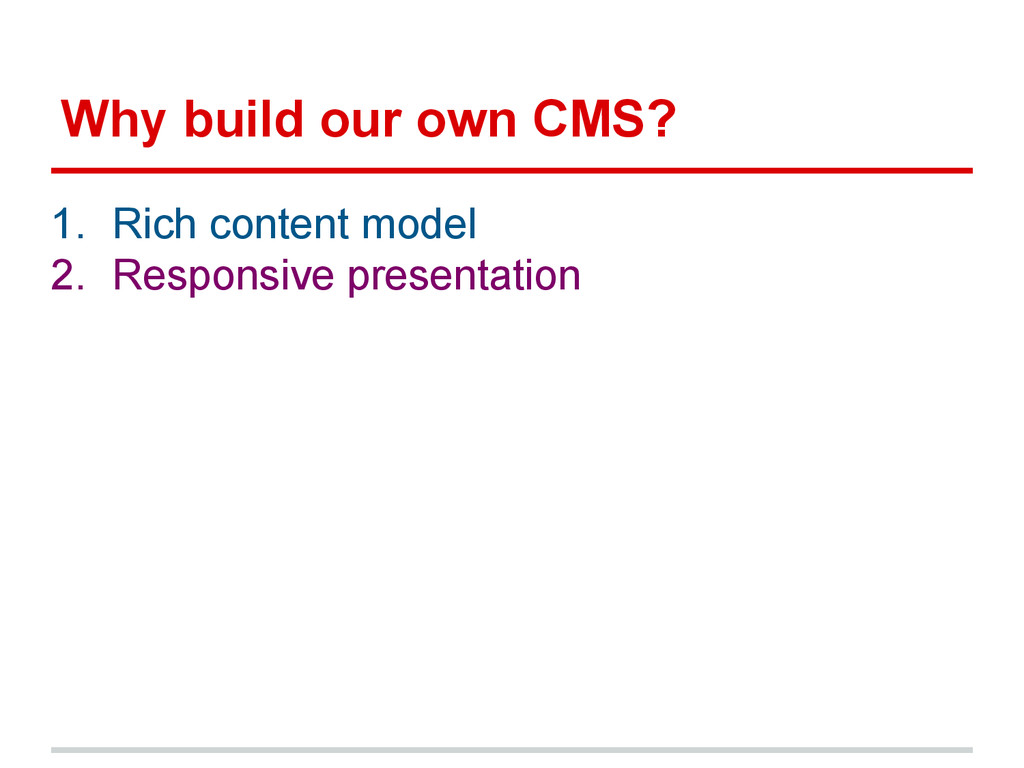 Why build our own CMS? 1. Rich content model 2....
