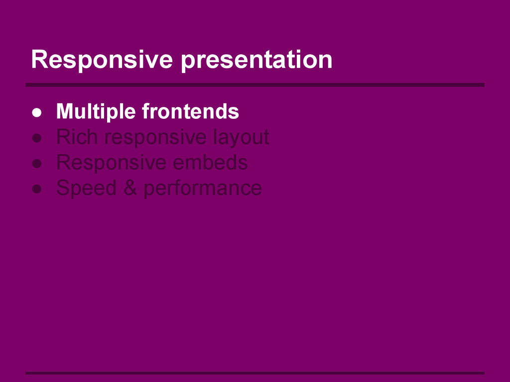 Responsive presentation ● Multiple frontends ● ...