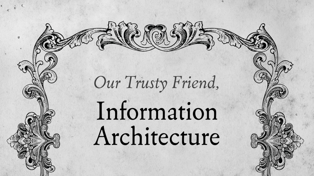 Our Trusty Friend, Information Architecture