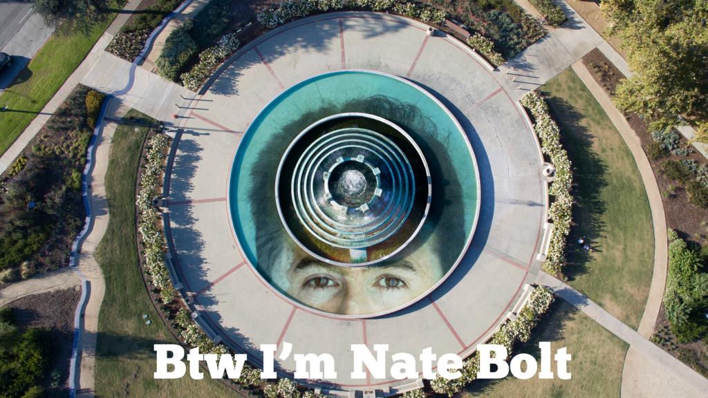 Btw I'm Nate Bolt