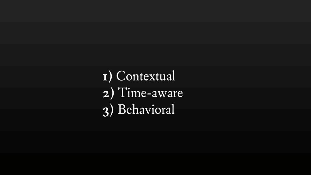 1) Contextual 2) Time-aware 3) Behavioral