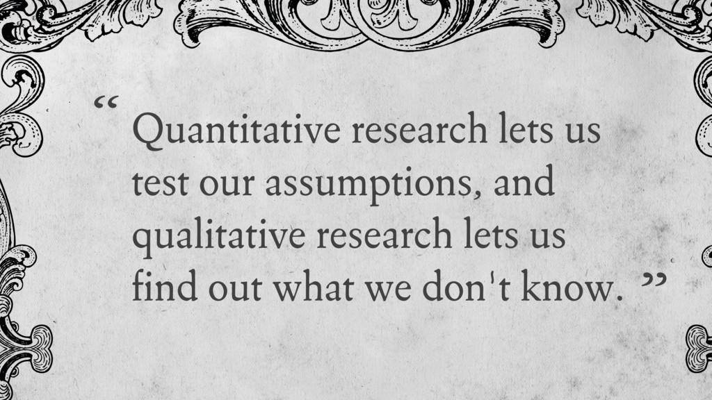 Quantitative research lets us test our assumpti...