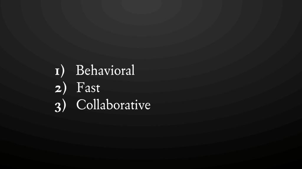 1) Behavioral 2) Fast 3) Collaborative