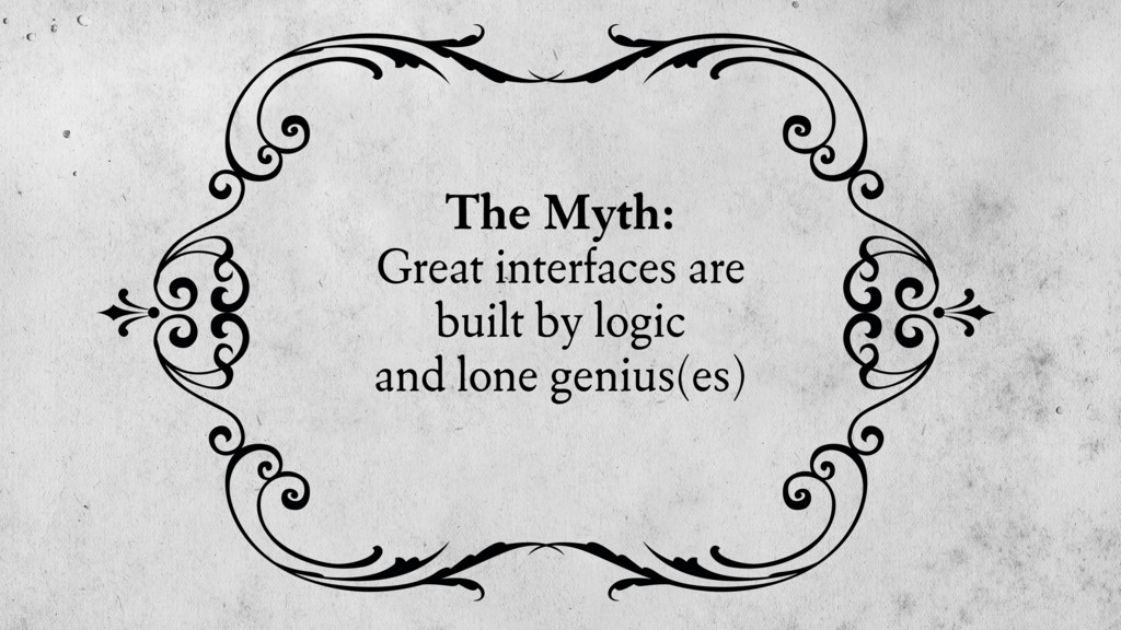 The Myth: Great interfaces are built by logic a...