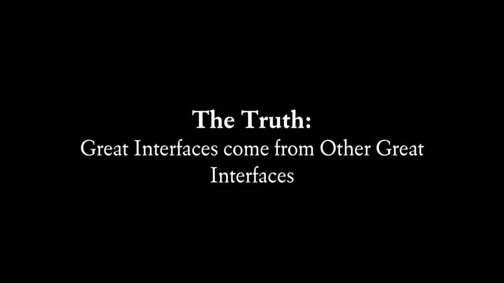 The Truth: Great Interfaces come from Other Gre...