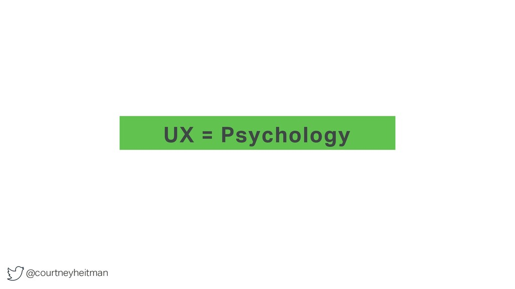 @courtneyheitman UX = Psychology