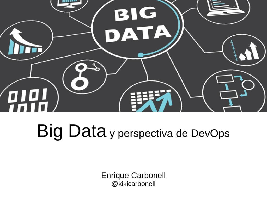 Big Data y perspectiva de DevOps Enrique Carbon...