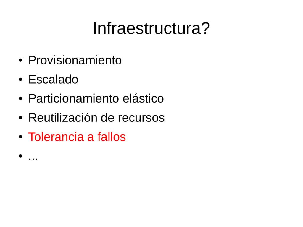 Infraestructura? ● Provisionamiento ● Escalado ...