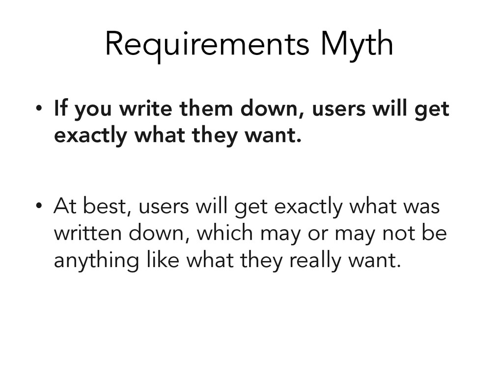 Requirements Myth • If you write them down, us...