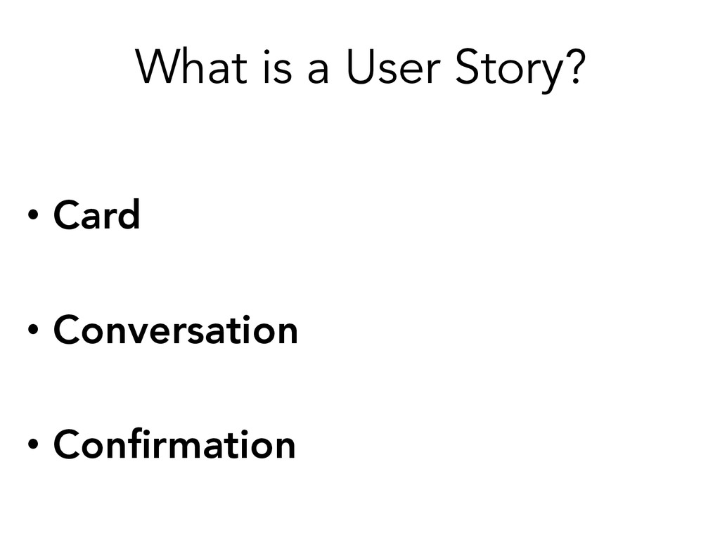 What is a User Story? • Card  • Conversation...