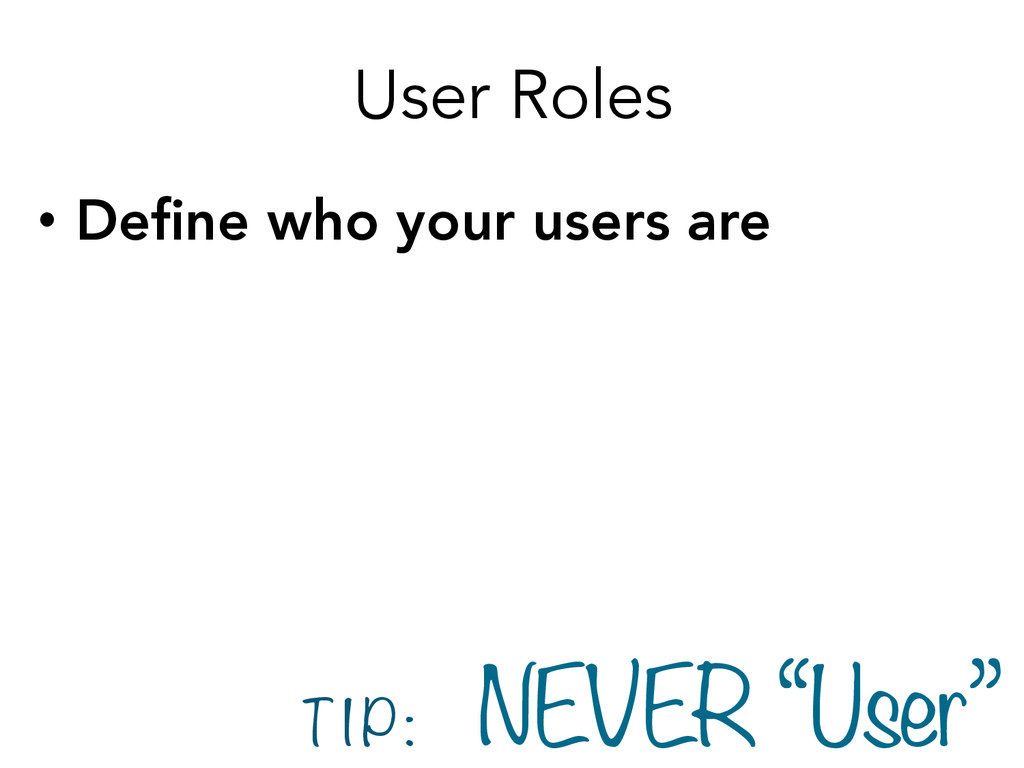User Roles • Define who your users are T I P :...