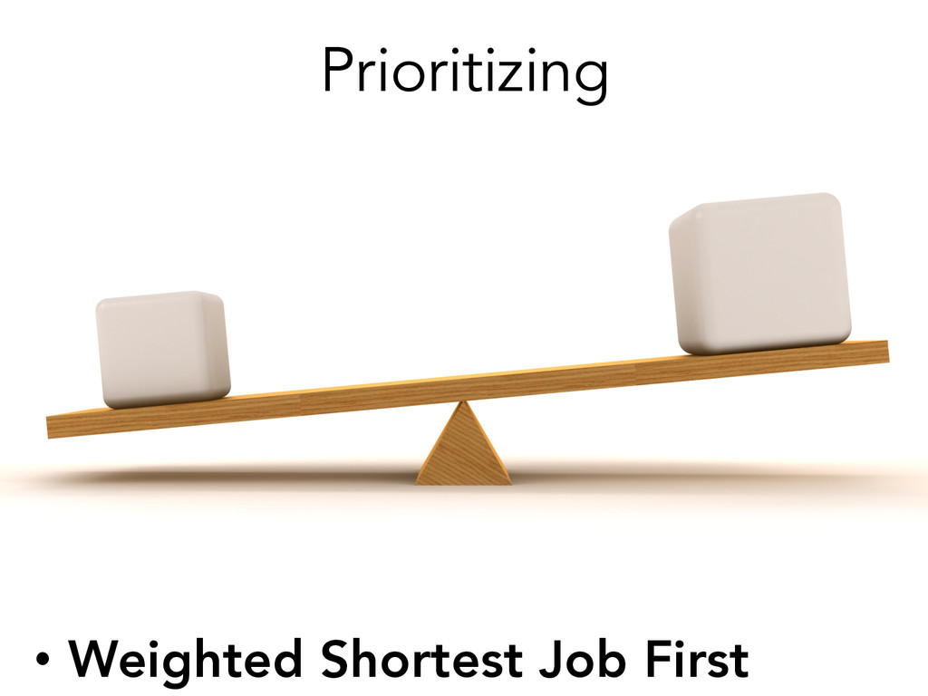 Prioritizing • Weighted Shortest Job First