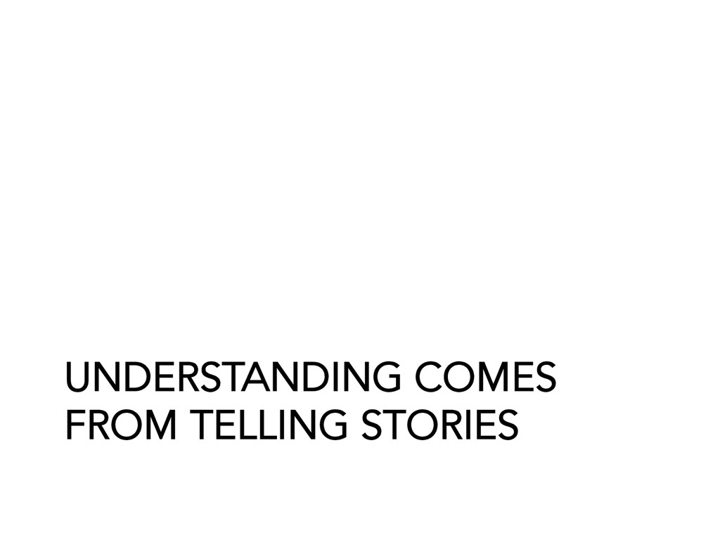 UNDERSTANDING COMES FROM TELLING STORIES