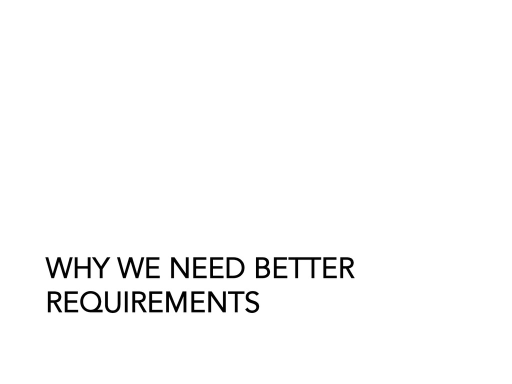 WHY WE NEED BETTER REQUIREMENTS
