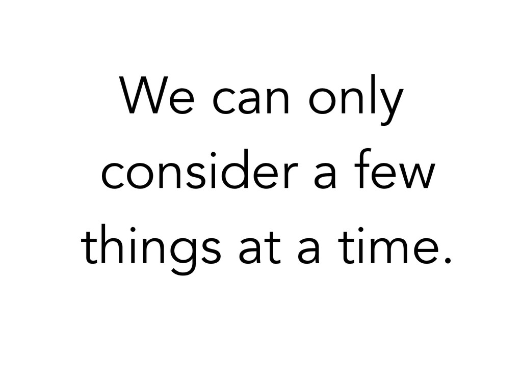 We can only consider a few things at a time.