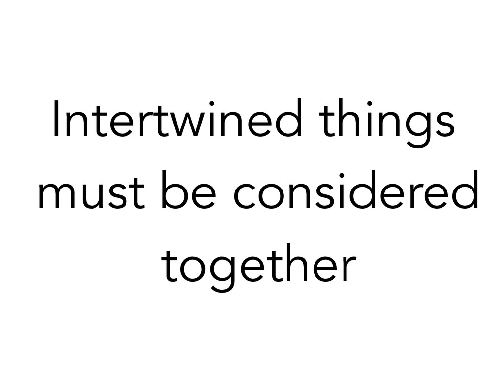Intertwined things must be considered together