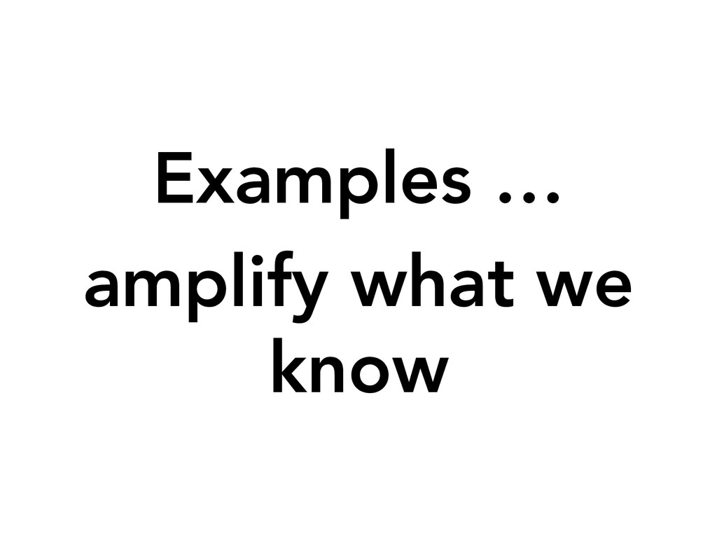 Examples …  amplify what we know