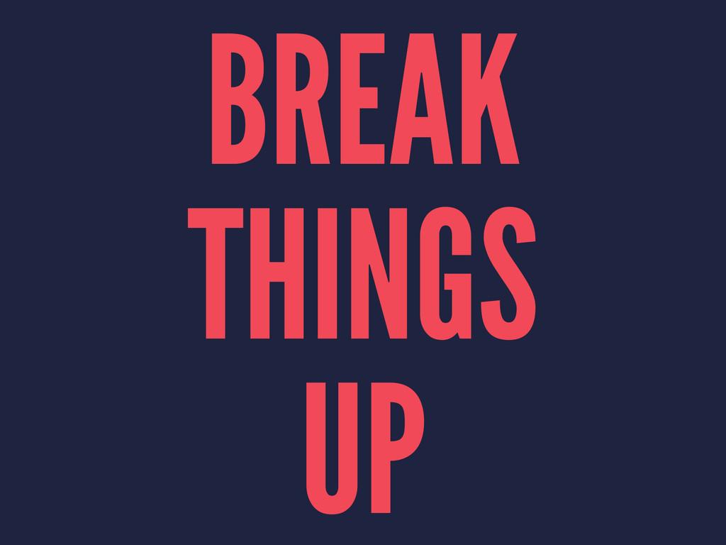 BREAK THINGS UP