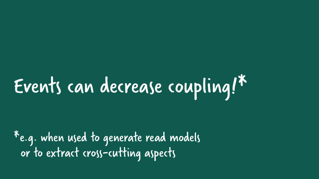 Events can decrease coupling!* *e.g. when used ...