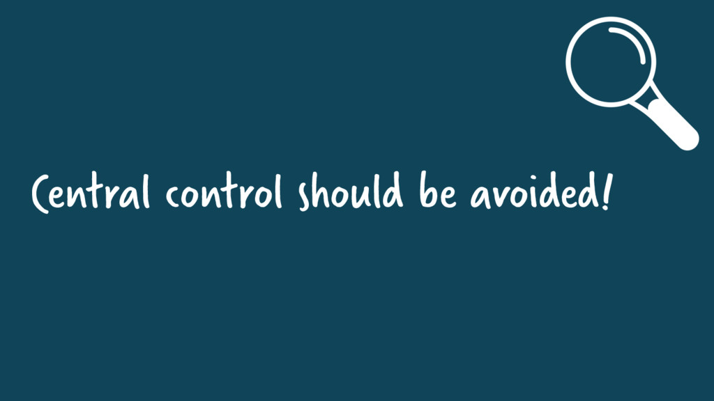 Central control should be avoided!