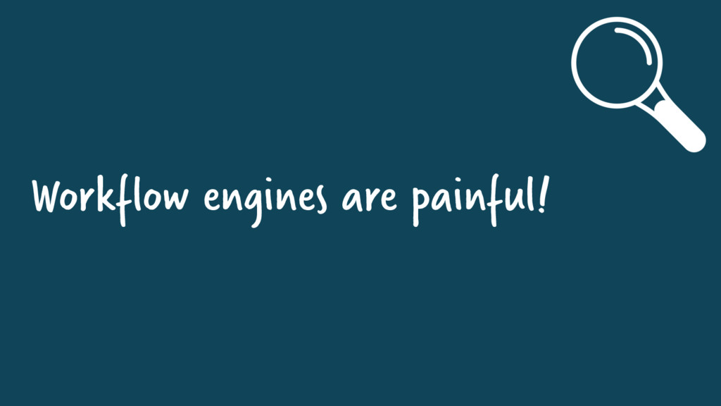 Workflow engines are painful!