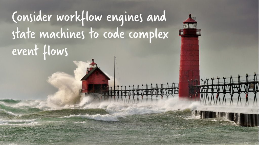 Consider workflow engines and state machines to...