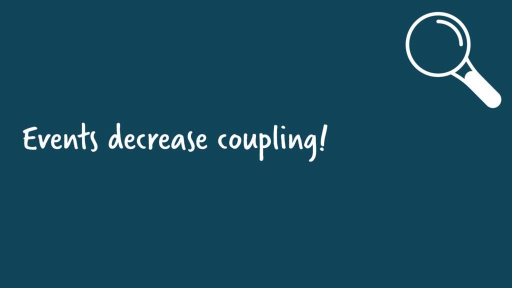 Events decrease coupling!